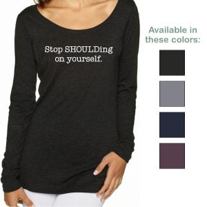 Stop SHOULDing on yourself sleeved scoop