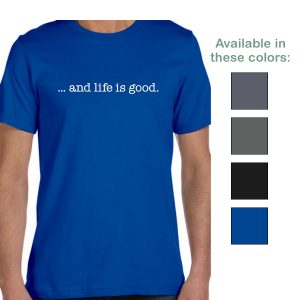 ...and life is good. t-shirt