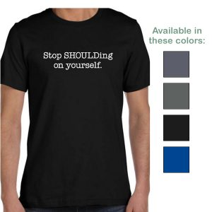 Stop SHOULDing on yourself t-shirt